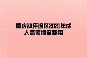 重庆沙坪坝区2021年成人高考报名费用