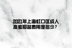 2021年上海虹口区成人高考报名费用是多少?