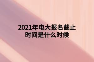 2021年电大报名截止时间是什么时候