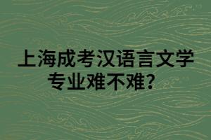 上海成考汉语言文学专业难不难?