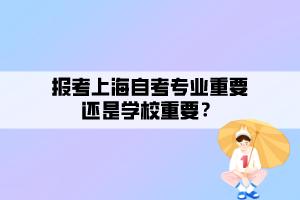 报考上海自考专业重要还是学校重要?