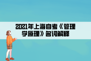 2021年上海自考《管理学原理》名词解释
