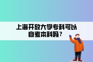 上海开放大学专科可以自考本科吗?