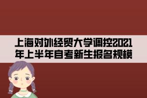 上海对外经贸大学调控2021年上半年自考新生报名规模