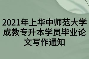 2021年上华中师范大学成教专升本学员毕业论文写作通知