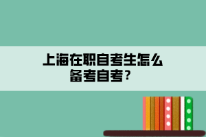 上海在职自考生怎么备考自考?