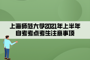 上海师范大学2021年上半年自考考点考生注意事项