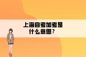 上海自考加考是什么意思?