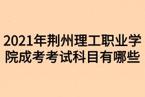 2021年荆州理工职业学院成考考试科目有哪些