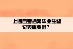 上海自考档案毕业生登记表重要吗?