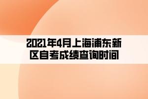 2021年4月上海浦东新区自考成绩查询时间