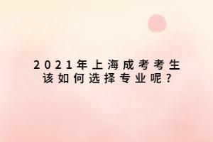 2021年上海成考考生该如何选择专业呢_