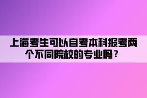 上海考生可以自考本科报考两个不同院校的专业吗?