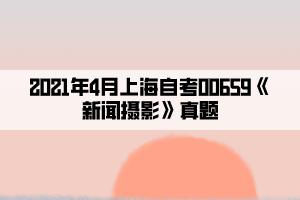2021年4月上海自考00659《新闻摄影》真题