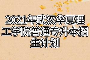 2021年武汉华夏理工学院普通专升本招生计划