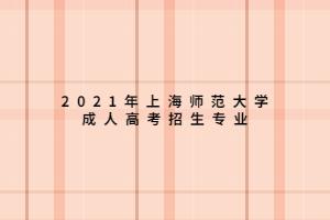 2021年上海师范大学成人高考招生专业