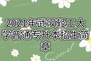 2021年武汉轻工大学普通专升本招生简章