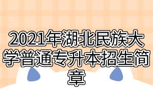 2021年湖北民族大学普通专升本招生简章