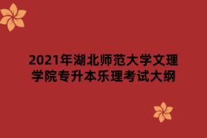 2021年湖北师范大学文理学院专升本乐理考试大纲