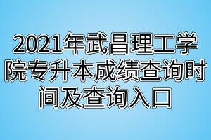2021年武昌理工学院专升本成绩查询时间及查询入口