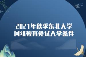 2021年秋季东北大学网络教育免试入学条件