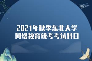 2021年秋季东北大学网络教育统考考试科目