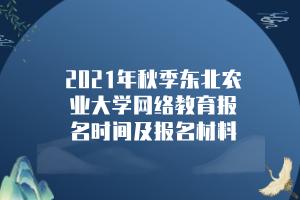 2021年秋季东北农业大学网络教育报名时间及报名材料