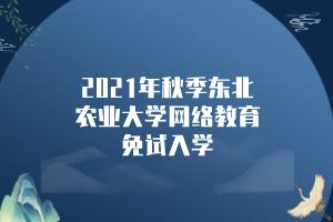 2021年秋季东北农业大学网络教育免试入学