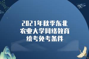 2021年秋季东北农业大学网络教育统考免考条件