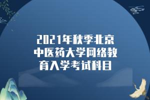 2021年秋季北京中医药大学网络教育入学考试科目