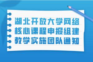 湖北开放大学网络核心课程申报组建教学实施团队通知