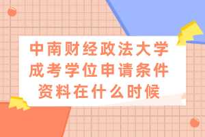 中南财经政法大学成考学位申请条件资料在什么时候