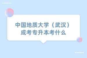 中国地质大学(武汉)成考专升本考什么
