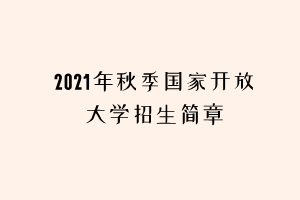 2021年秋季国家开放大学招生简章