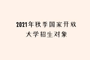 2021年秋季国家开放大学招生对象