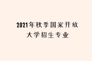 2021年秋季国家开放大学招生专业