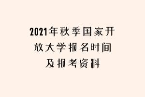 2021年秋季国家开放大学报名时间及报考资料