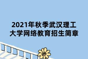 2021年秋季武汉理工大学网络教育招生简章