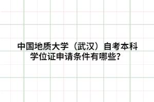 中国地质大学(武汉)自考本科学位证申请条件有哪些?