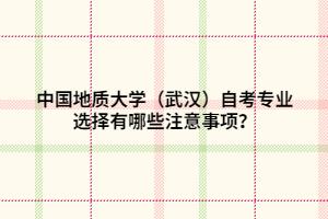 中国地质大学(武汉)自考专业选择有哪些注意事项?
