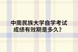 中南民族大学自学考试成绩有效期是多久?