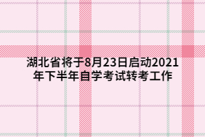 湖北省将于8月23日启动2021年下半年自学考试转考工作