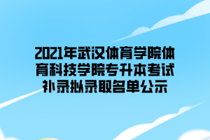 2021年武汉体育学院体育科技学院专升本考试补录拟录取名单公示