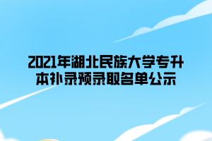 2021年湖北民族大学专升本补录预录取名单公示