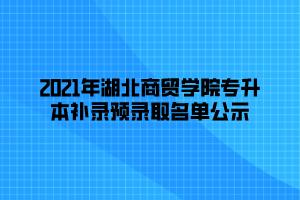2021年湖北商贸学院专升本补录预录取名单公示 (1)