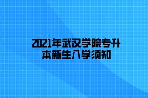 2021年武汉学院专升本新生入学须知