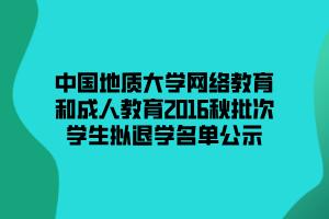 中国地质大学网络教育和成人教育2016秋批次学生拟退学名单公示