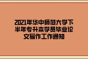 2021年华中师范大学下半年专升本学员毕业论文写作工作通知