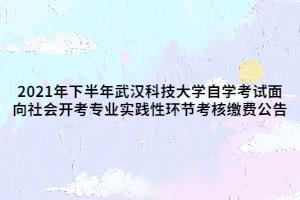 2021年下半年武汉科技大学自学考试面向社会开考专业实践性环节考核缴费公告