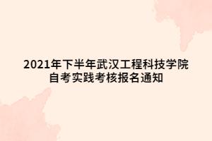 2021年下半年武汉工程科技学院自考实践考核报名通知